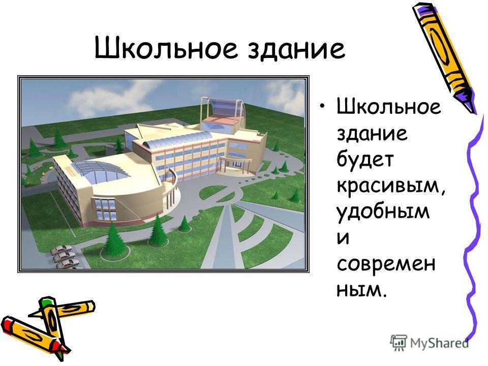 Школьное здание Школьное здание будет красивым, удобным и современ ным.