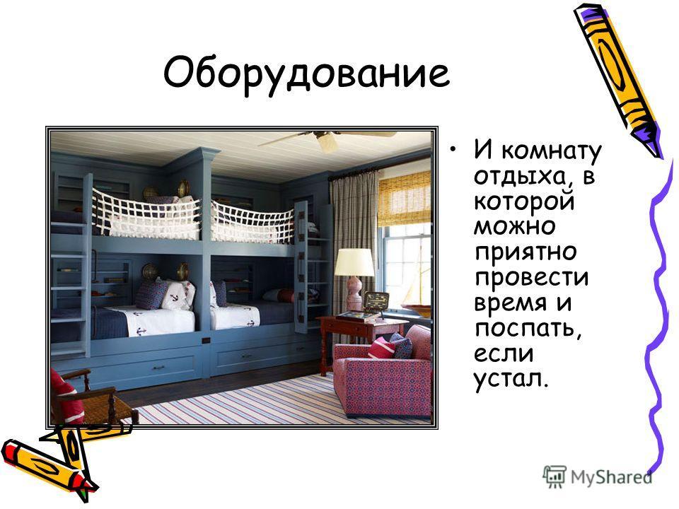 Оборудование И комнату отдыха, в которой можно приятно провести время и поспать, если устал.