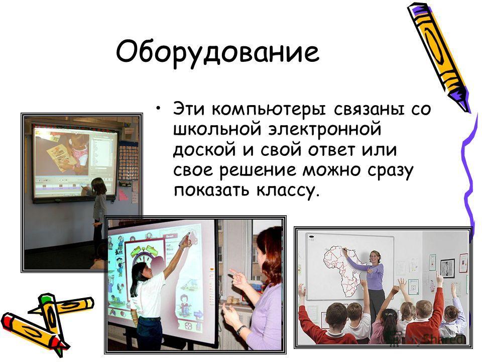 Оборудование Эти компьютеры связаны со школьной электронной доской и свой ответ или свое решение можно сразу показать классу.