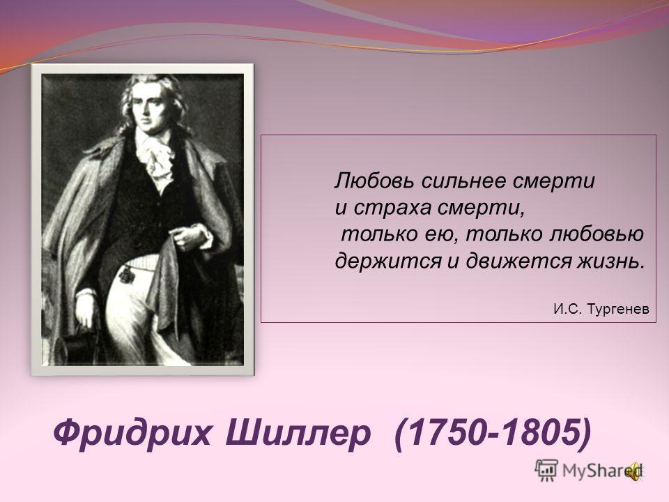 Фридрих Шиллер (1750-1805) Любовь сильнее смерти и страха смерти, только ею, только любовью держится и движется жизнь. И.С. Тургенев