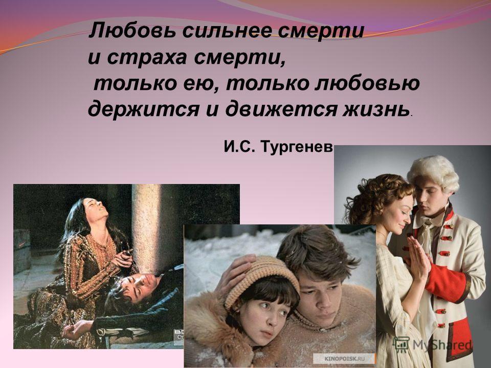 Любовь сильнее смерти и страха смерти, только ею, только любовью держится и движется жизнь. И.С. Тургенев