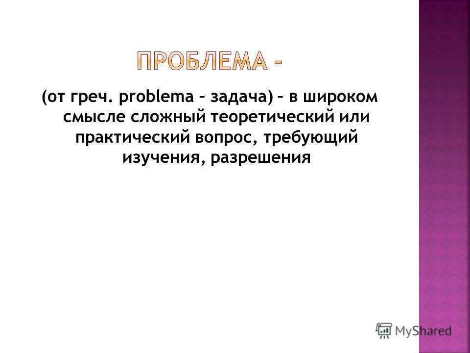 (от греч. problema – задача) – в широком смысле сложный теоретический или практический вопрос, требующий изучения, разрешения