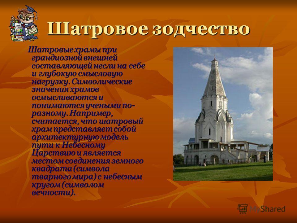Шатровое зодчество Шатровые храмы при грандиозной внешней составляющей несли на себе и глубокую смысловую нагрузку. Символические значения храмов осмысливаются и понимаются учеными по- разному. Например, считается, что шатровый храм представляет собо