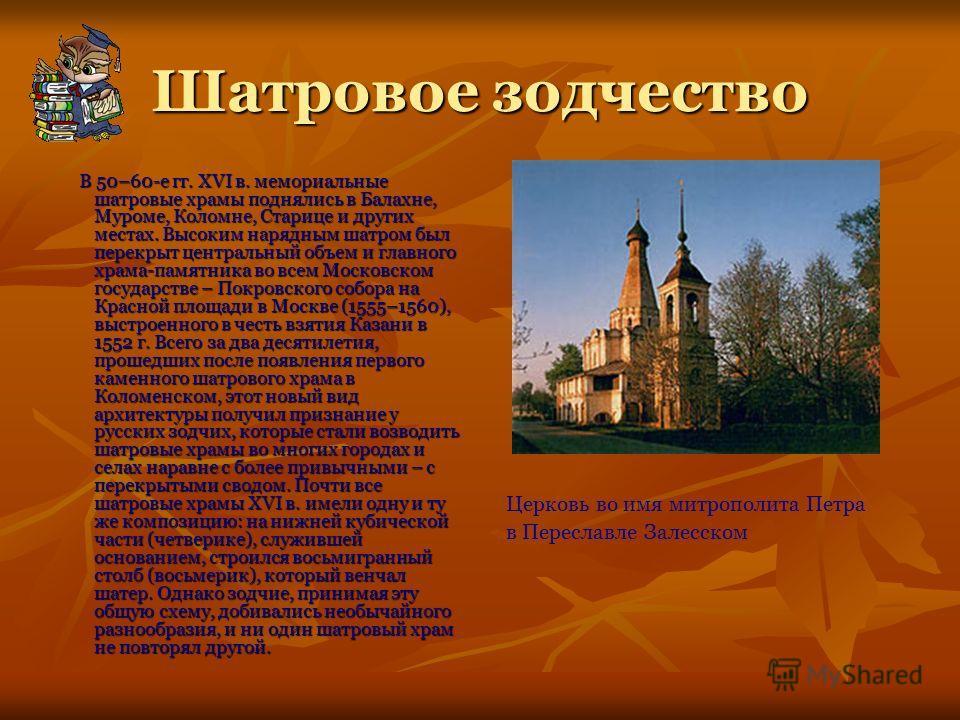 Шатровое зодчество В 50–60-е гг. XVI в. мемориальные шатровые храмы поднялись в Балахне, Муроме, Коломне, Старице и других местах. Высоким нарядным шатром был перекрыт центральный объем и главного храма-памятника во всем Московском государстве – Покр