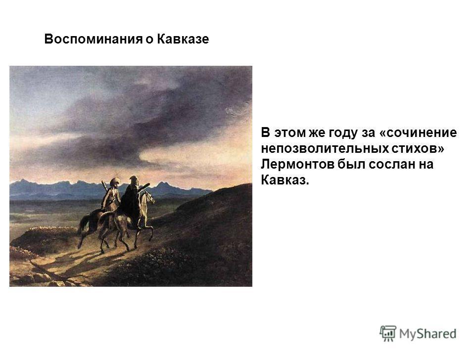Воспоминания о Кавказе В этом же году за «сочинение непозволительных стихов» Лермонтов был сослан на Кавказ.