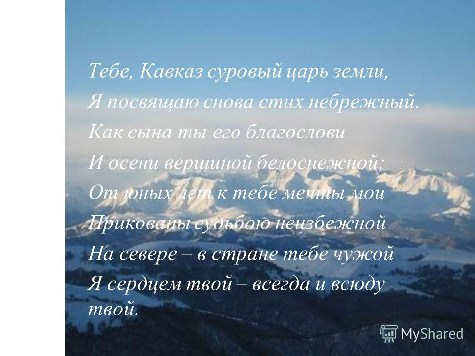 Тебе, Кавказ суровый царь земли, Я посвящаю снова стих небрежный. Как сына ты его благослови И осени вершиной белоснежной; От юных лет к тебе мечты мои Прикованы судьбою неизбежной На севере – в стране тебе чужой Я сердцем твой – всегда и всюду твой.