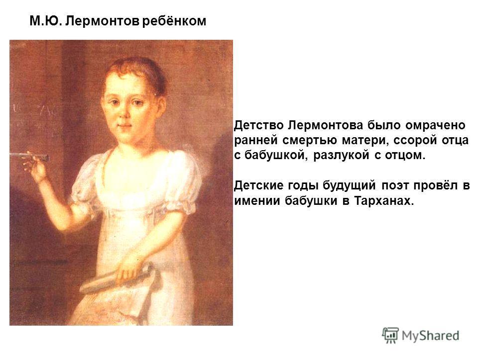 Детство Лермонтова было омрачено ранней смертью матери, ссорой отца с бабушкой, разлукой с отцом. Детские годы будущий поэт провёл в имении бабушки в Тарханах. М.Ю. Лермонтов ребёнком