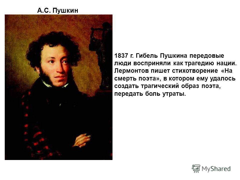А.С. Пушкин 1837 г. Гибель Пушкина передовые люди восприняли как трагедию нации. Лермонтов пишет стихотворение «На смерть поэта», в котором ему удалось создать трагический образ поэта, передать боль утраты.