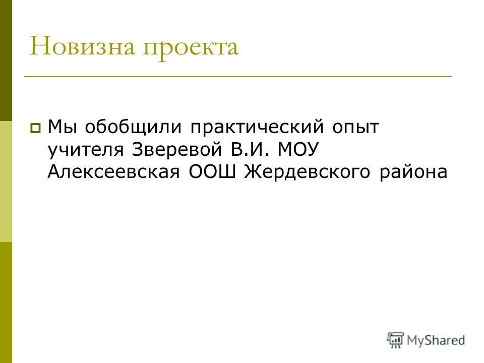Новизна проекта Мы обобщили практический опыт учителя Зверевой В.И. МОУ Алексеевская ООШ Жердевского района
