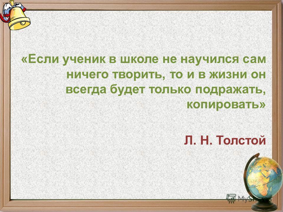 «Если ученик в школе не научился сам ничего творить, то и в жизни он всегда будет только подражать, копировать» Л. Н. Толстой