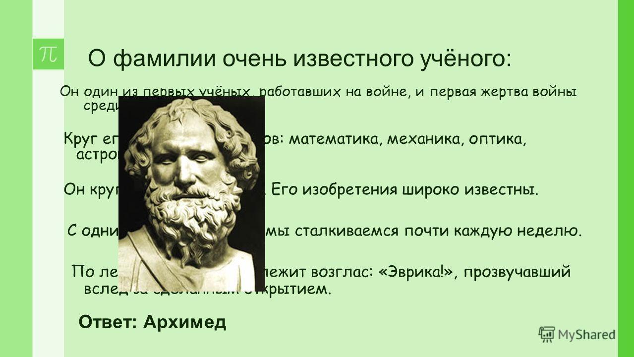 О фамилии очень известного учёного: Он один из первых учёных, работавших на войне, и первая жертва войны среди людей науки. Круг его научных интересов: математика, механика, оптика, астрономия. Он крупный изобретатель. Его изобретения широко известны