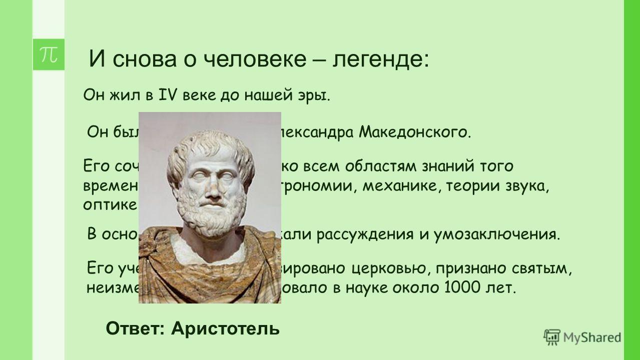 И снова о человеке – легенде: Он жил в IV веке до нашей эры. Он был воспитателем Александра Македонского. Его сочинения относятся ко всем областям знаний того времени: философии, астрономии, механике, теории звука, оптике, метеорологии. Его учение бы