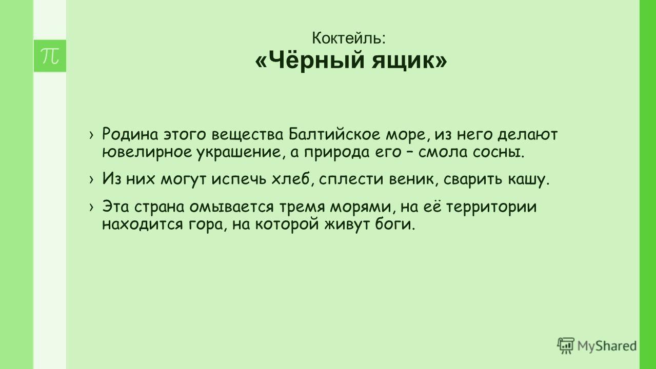 Коктейль: «Чёрный ящик» Родина этого вещества Балтийское море, из него делают ювелирное украшение, а природа его – смола сосны. Из них могут испечь хлеб, сплести веник, сварить кашу. Эта страна омывается тремя морями, на её территории находится гора,