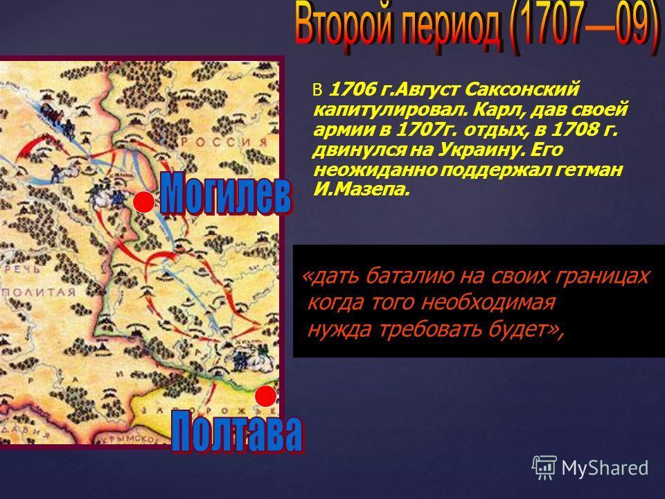 В 1706 г.Август Саксонский капитулировал. Карл, дав своей армии в 1707г. отдых, в 1708 г. двинулся на Украину. Его неожиданно поддержал гетман И.Мазепа. «дать баталию на своих границах когда того необходимая нужда требовать будет»,