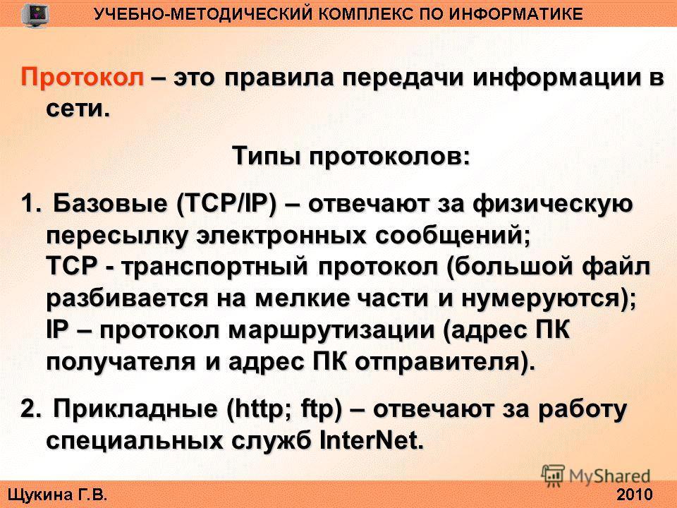 Протокол – это правила передачи информации в сети. Типы протоколов: 1. Базовые (TCP/IP) – отвечают за физическую пересылку электронных сообщений; TCP - транспортный протокол (большой файл разбивается на мелкие части и нумеруются); IP – протокол маршр