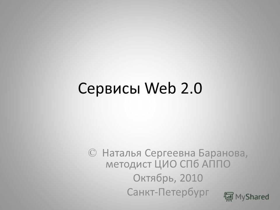 Сервисы Web 2.0 © Наталья Сергеевна Баранова, методист ЦИО СПб АППО Октябрь, 2010 Санкт-Петербург