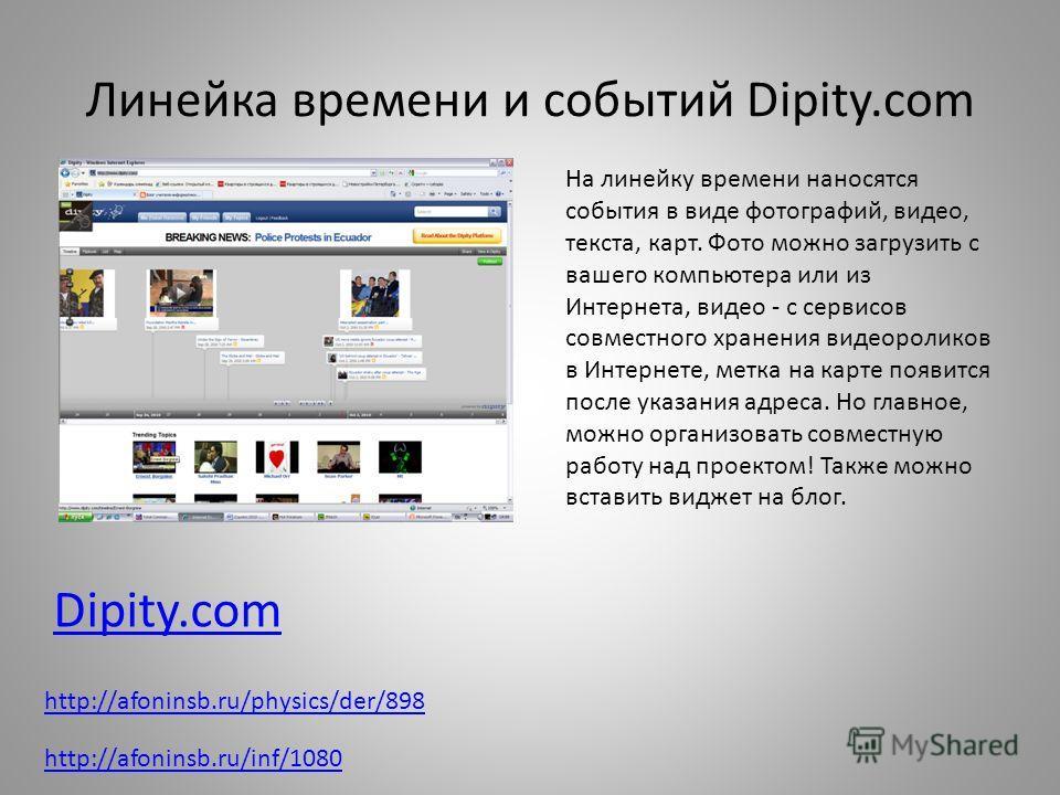 Линейка времени и событий Dipity.com Dipity.com На линейку времени наносятся события в виде фотографий, видео, текста, карт. Фото можно загрузить с вашего компьютера или из Интернета, видео - с сервисов совместного хранения видеороликов в Интернете,