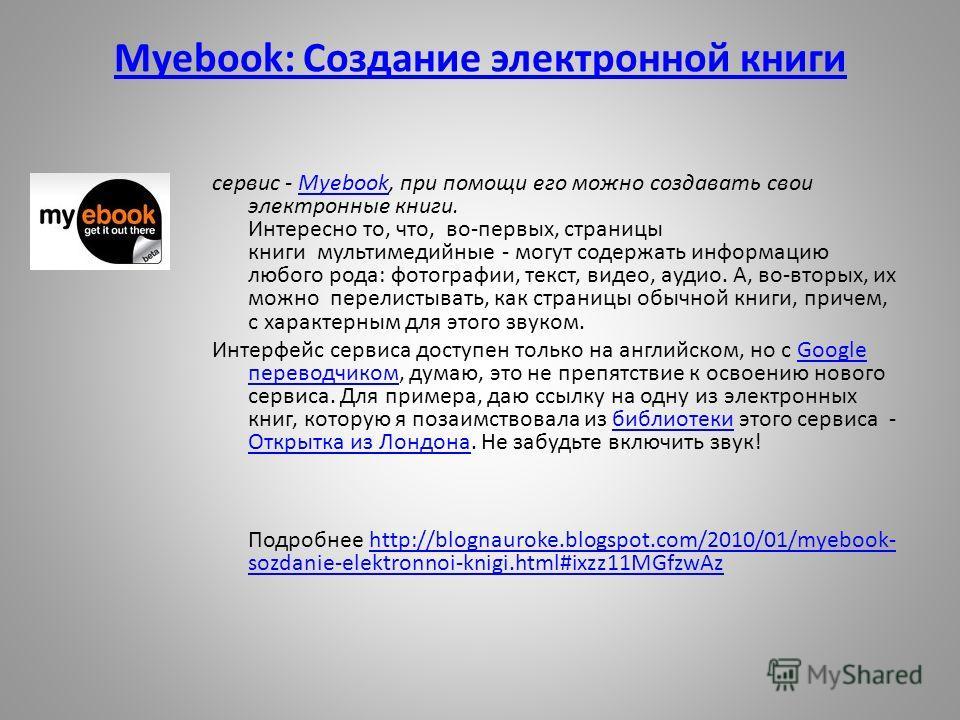 Myebook: Создание электронной книги сервис - Myebook, при помощи его можно создавать свои электронные книги. Интересно то, что, во-первых, страницы книги мультимедийные - могут содержать информацию любого рода: фотографии, текст, видео, аудио. А, во-