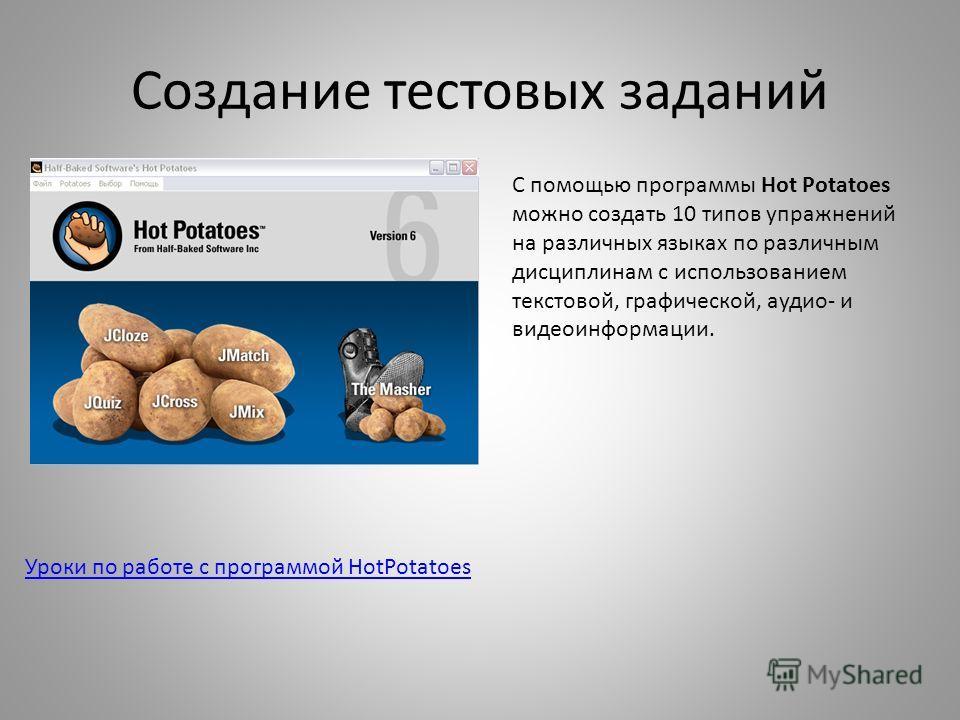 Создание тестовых заданий Уроки по работе с программой HotPotatoes С помощью программы Hot Potatoes можно создать 10 типов упражнений на различных языках по различным дисциплинам с использованием текстовой, графической, аудио- и видеоинформации.