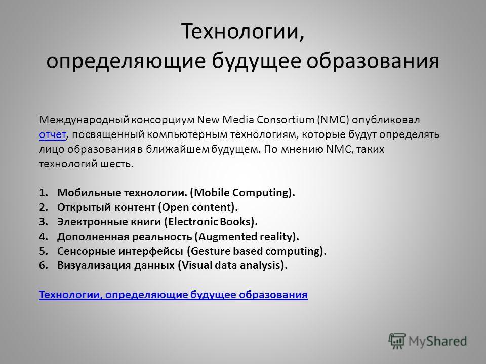 Технологии, определяющие будущее образования Международный консорциум New Media Consortium (NMC) опубликовал отчет, посвященный компьютерным технологиям, которые будут определять лицо образования в ближайшем будущем. По мнению NMC, таких технологий ш