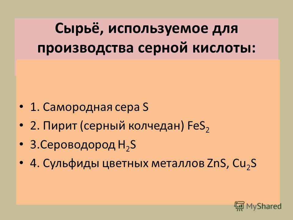 Сырьё, используемое для производства серной кислоты: 1. Самородная сера S 2. Пирит (серный колчедан) FeS 2 3.Сероводород H 2 S 4. Сульфиды цветных металлов ZnS, Cu 2 S