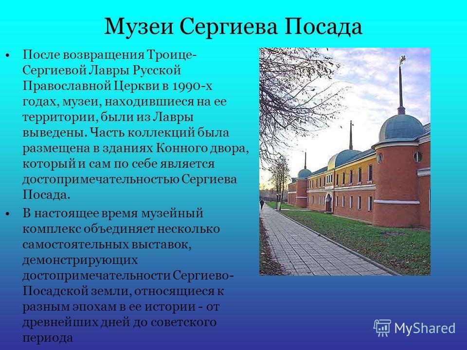 Музеи Сергиева Посада После возвращения Троице- Сергиевой Лавры Русской Православной Церкви в 1990-х годах, музеи, находившиеся на ее территории, были из Лавры выведены. Часть коллекций была размещена в зданиях Конного двора, который и сам по себе яв