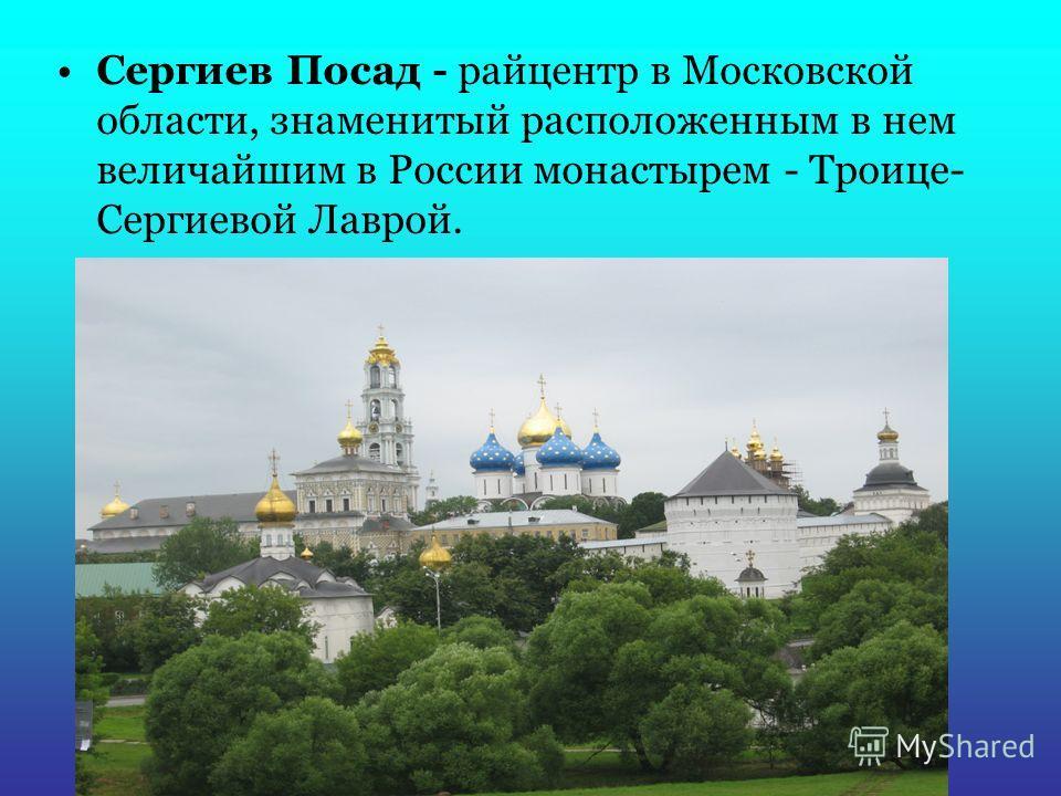 Сергиев Посад - райцентр в Московской области, знаменитый расположенным в нем величайшим в России монастырем - Троице- Сергиевой Лаврой.