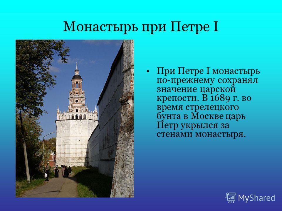 Монастырь при Петре I При Петре I монастырь по-прежнему сохранял значение царской крепости. В 1689 г. во время стрелецкого бунта в Москве царь Петр укрылся за стенами монастыря.