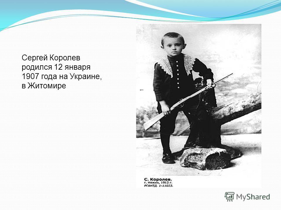 Сергей Королев родился 12 января 1907 года на Украине, в Житомире
