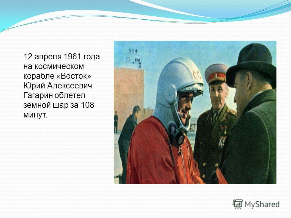 12 апреля 1961 года на космическом корабле «Восток» Юрий Алексеевич Гагарин облетел земной шар за 108 минут.