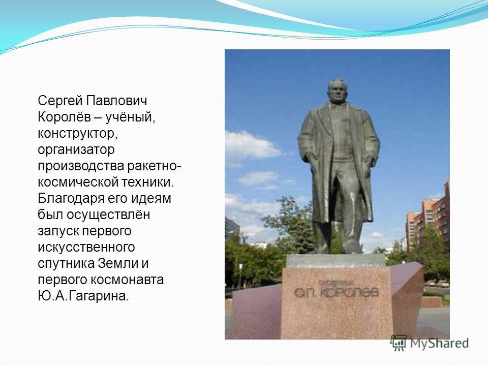 Сергей Павлович Королёв – учёный, конструктор, организатор производства ракетно- космической техники. Благодаря его идеям был осуществлён запуск первого искусственного спутника Земли и первого космонавта Ю.А.Гагарина.