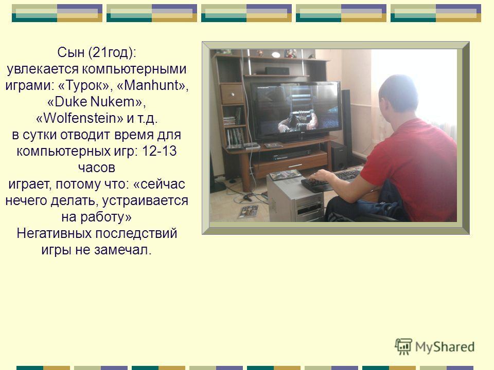 Сын (21год): увлекается компьютерными играми: «Турок», «Manhunt», «Duke Nukem», «Wolfenstein» и т.д. в сутки отводит время для компьютерных игр: 12-13 часов играет, потому что: «сейчас нечего делать, устраивается на работу» Негативных последствий игр