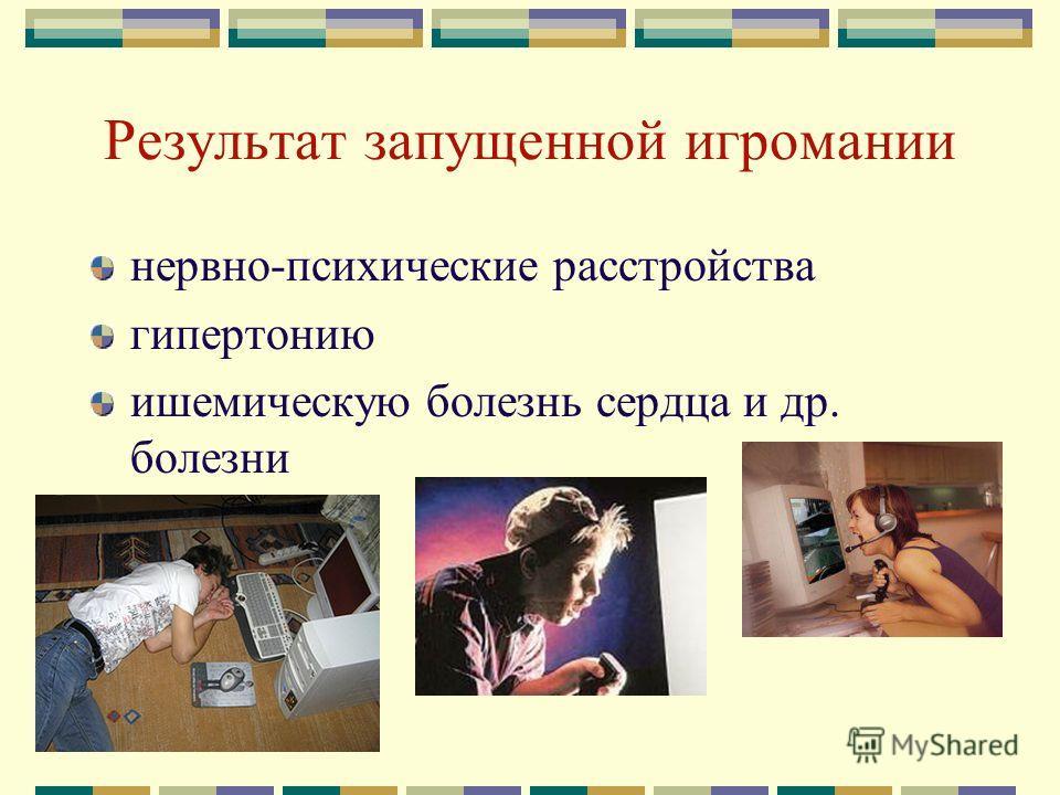 Результат запущенной игромании нервно-психические расстройства гипертонию ишемическую болезнь сердца и др. болезни