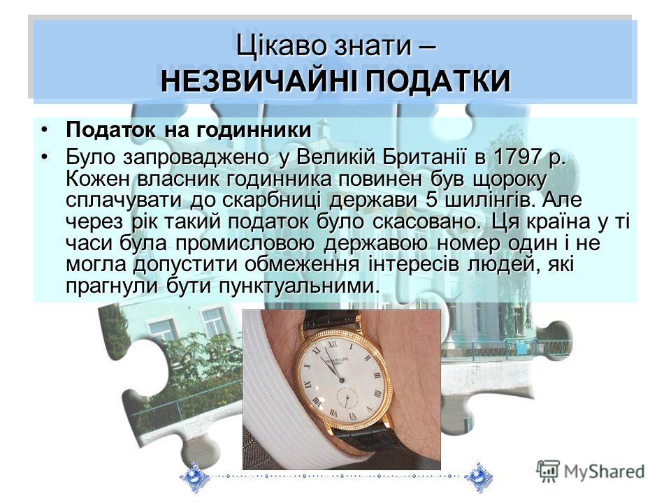 Цікаво знати – НЕЗВИЧАЙНІ ПОДАТКИ Податок на годинникиПодаток на годинники Було запроваджено у Великій Британії в 1797 р. Кожен власник годинника повинен був щороку сплачувати до скарбниці держави 5 шилінгів. Але через рік такий податок було скасован