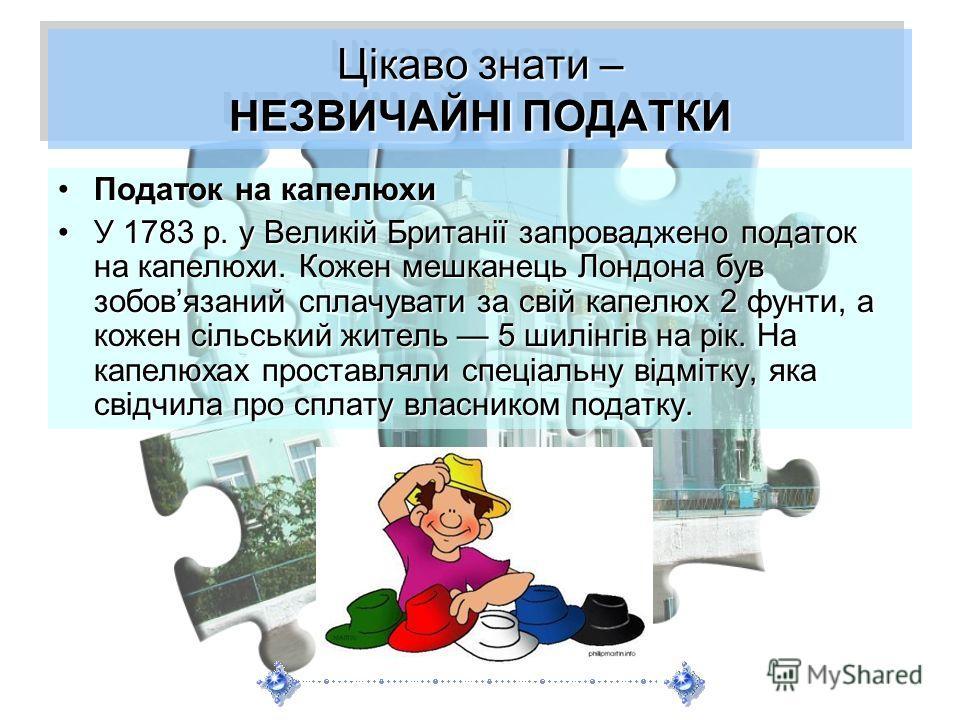 Цікаво знати – НЕЗВИЧАЙНІ ПОДАТКИ Податок на капелюхиПодаток на капелюхи У 1783 р. у Великій Британії запроваджено податок на капелюхи. Кожен мешканець Лондона був зобовязаний сплачувати за свій капелюх 2 фунти, а кожен сільський житель 5 шилінгів на