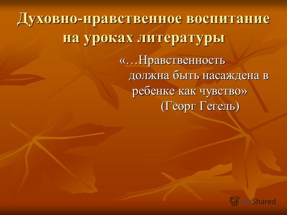Духовно-нравственное воспитание на уроках литературы «…Нравственность должна быть насаждена в ребенке как чувство» (Георг Гегель) «…Нравственность должна быть насаждена в ребенке как чувство» (Георг Гегель)