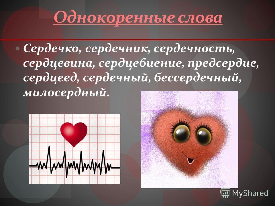 Однокоренные слова Сердечко, сердечник, сердечность, сердцевина, сердцебиение, предсердие, сердцеед, сердечный, бессердечный, милосердный.