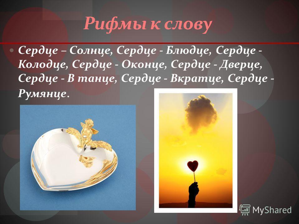 Рифмы к слову Сердце – Солнце, Сердце - Блюдце, Сердце - Колодце, Сердце - Оконце, Сердце - Дверце, Сердце - В танце, Сердце - Вкратце, Сердце - Румянце.