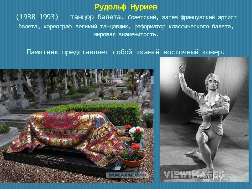 Рудольф Нуриев (19381993) танцор балета. Советский, затем французский артист балета, хореограф великий танцовщик, реформатор классического балета, мировая знаменитость. Памятник представляет собой тканый восточный ковер.