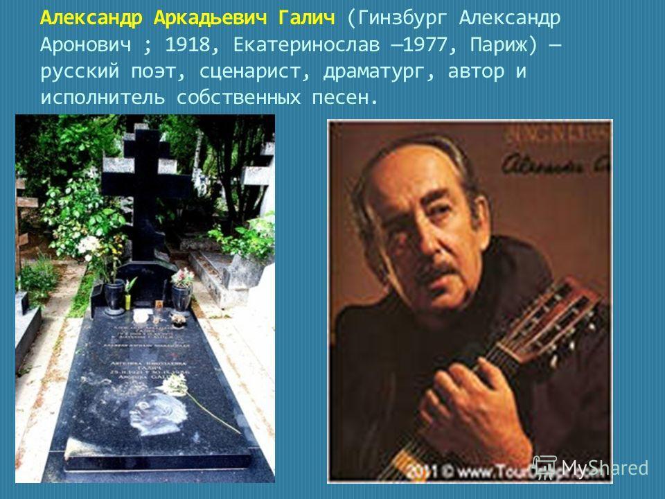 Александр Аркадьевич Галич (Гинзбург Александр Аронович ; 1918, Екатеринослав 1977, Париж) русский поэт, сценарист, драматург, автор и исполнитель собственных песен.