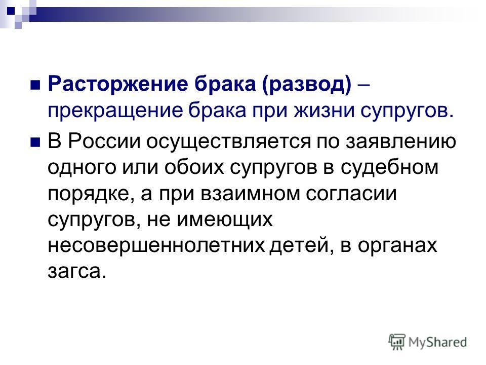Расторжение брака (развод) – прекращение брака при жизни супругов. В России осуществляется по заявлению одного или обоих супругов в судебном порядке, а при взаимном согласии супругов, не имеющих несовершеннолетних детей, в органах загса.