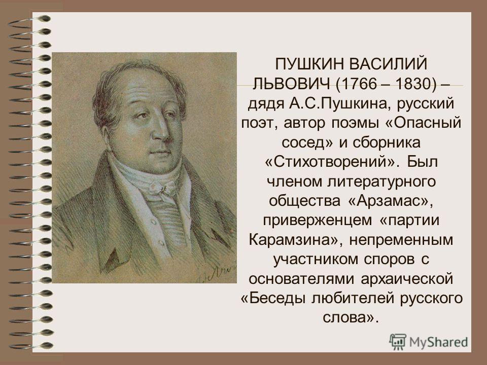 ПУШКИН ЛЕВ СЕРГЕЕВИЧ (1805 – 1852) – брат А.С.Пушкина. «Он был остроумен, писал хорошие стихи, и, не будь он братом такой знаменитости, конечно, его стихи обратили бы в то время на себя общее внимание. Лицо его белое и волосы белокурые, завитые от пр