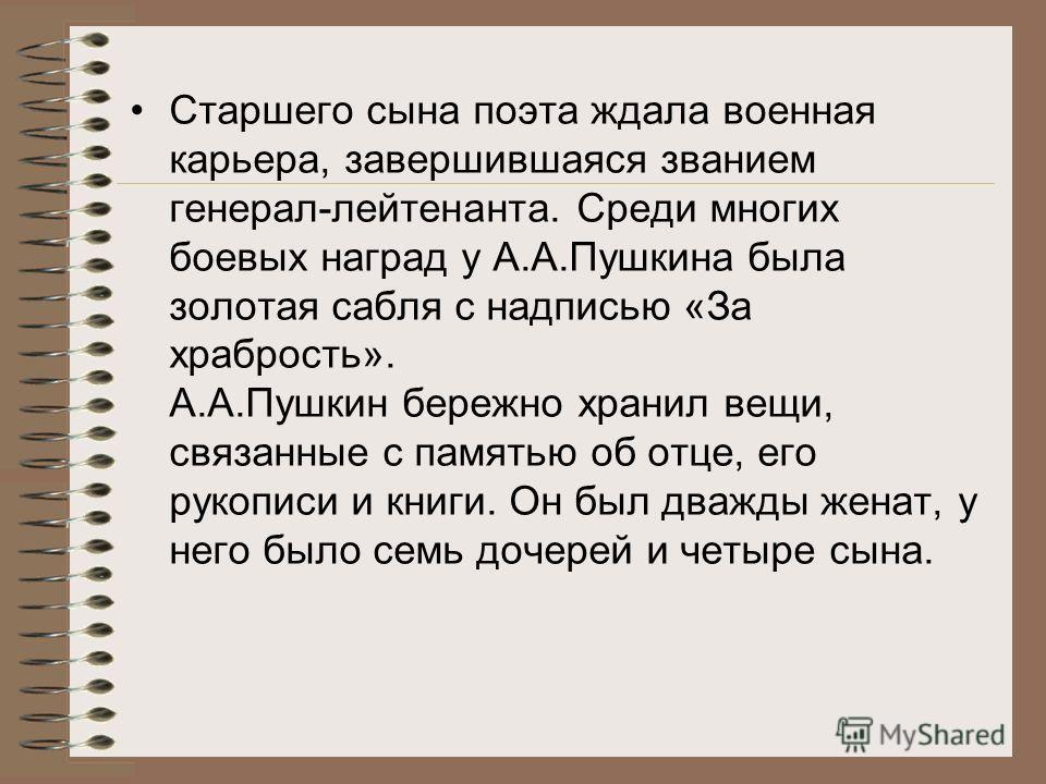 Александр Александрович Пушкин (1833-1914) – старший сын поэта. В одном из писем А.С.Пушкин писал жене: « Не дай бог ему идти по моим следам, писать стихи да ссориться с царями!..»