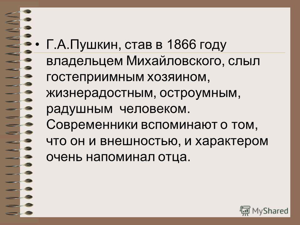 Григорий Александрович Пушкин (1835-1905) – младший сын поэта. Как и старший брат, Григорий поступил в Пажеский корпус. Служил в лейб-гвардии конном полку. Много путешествовал, особенно по Франции.