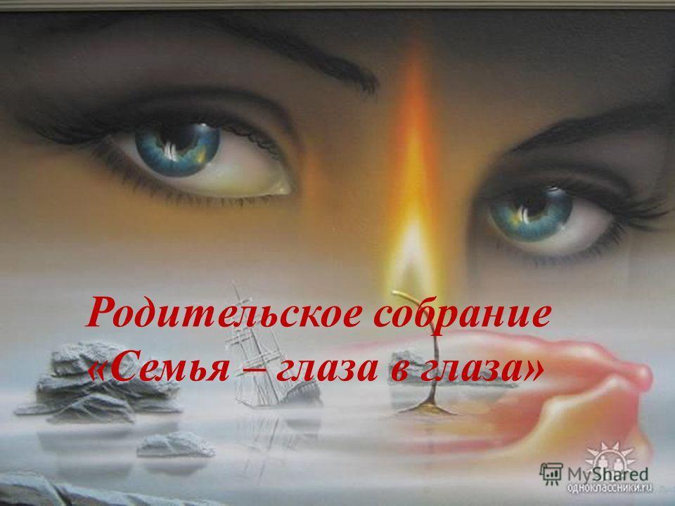Родительское собрание «Семья – глаза в глаза»