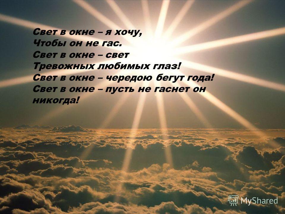 Свет в окне – я хочу, Чтобы он не гас. Свет в окне – свет Тревожных любимых глаз! Свет в окне – чередою бегут года! Свет в окне – пусть не гаснет он никогда!