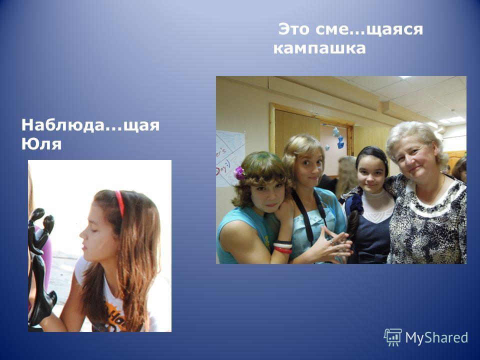 Это сме…щаяся кампашка Наблюда...щая Юля