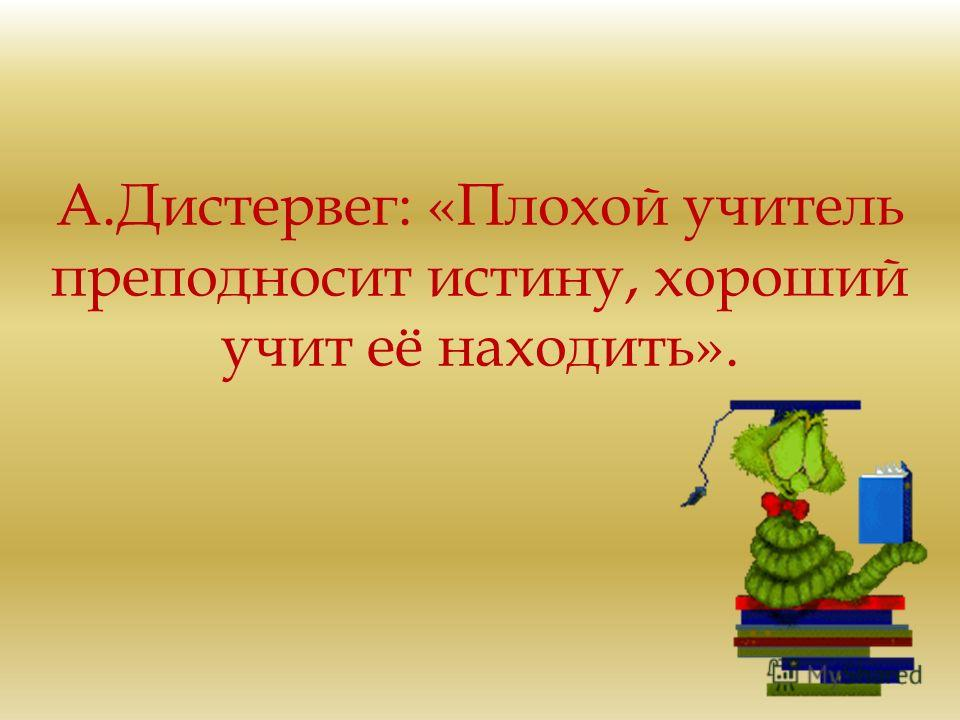 А.Дистервег: «Плохой учитель преподносит истину, хороший учит её находить».