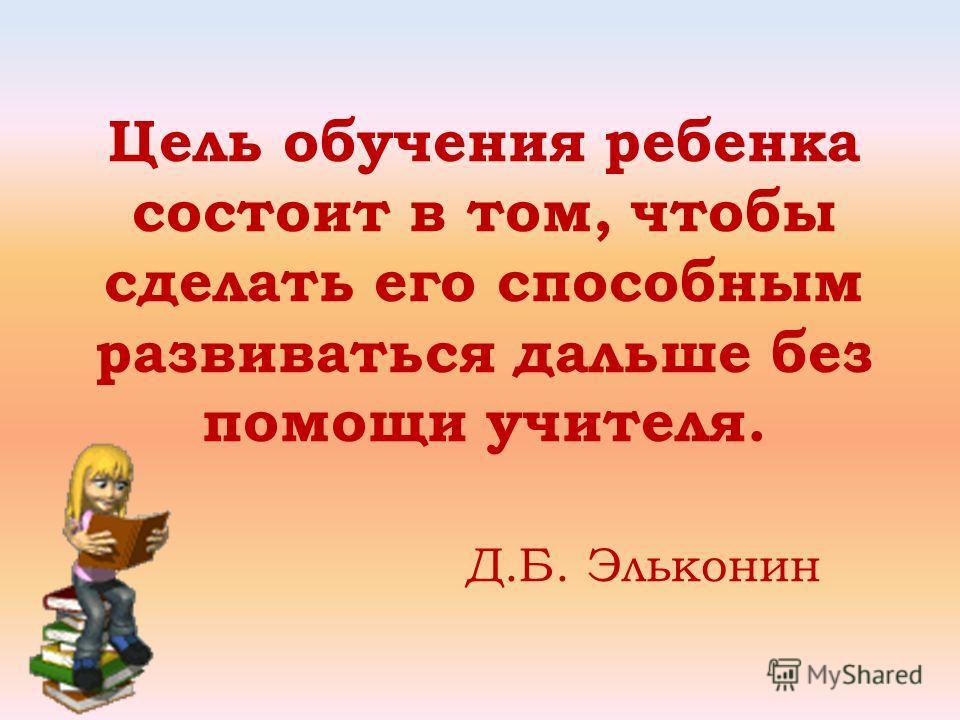 Цель обучения ребенка состоит в том, чтобы сделать его способным развиваться дальше без помощи учителя. Д.Б. Эльконин