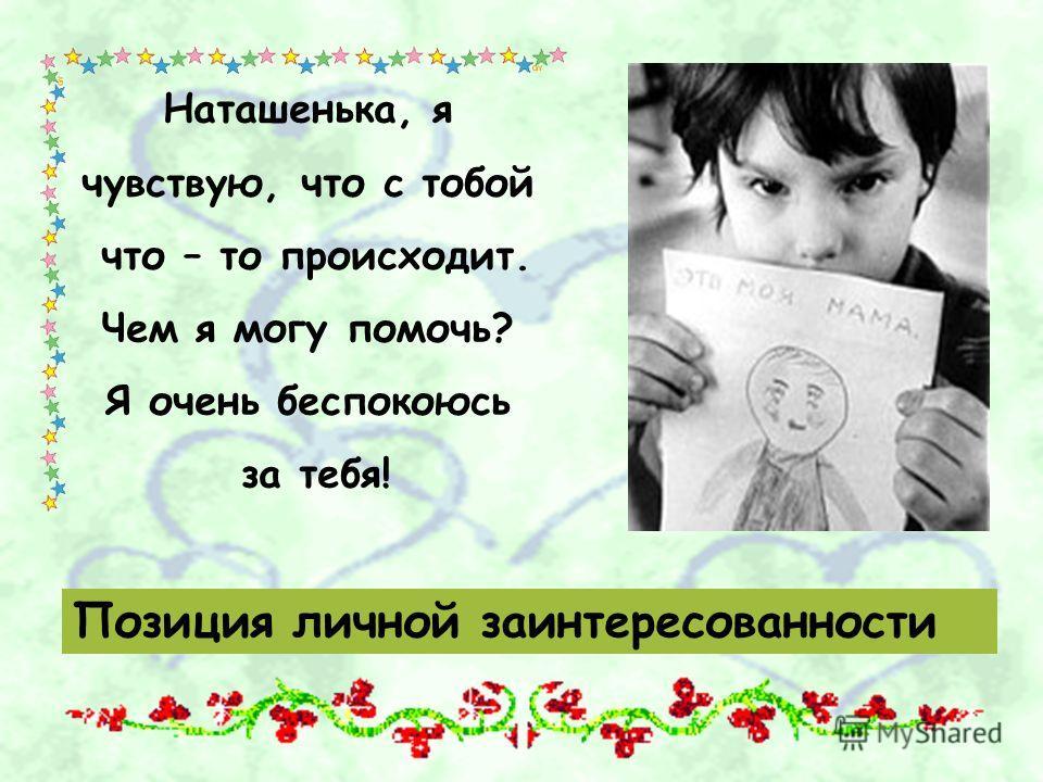 Позиция личной заинтересованности Наташенька, я чувствую, что с тобой что – то происходит. Чем я могу помочь? Я очень беспокоюсь за тебя!